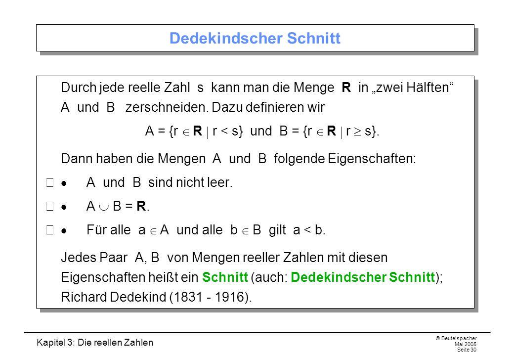 Kapitel 3: Die reellen Zahlen © Beutelspacher Mai 2005 Seite 30 Dedekindscher Schnitt Durch jede reelle Zahl s kann man die Menge R in zwei Hälften A und B zerschneiden.