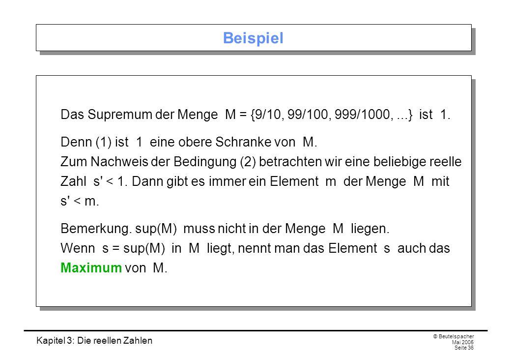 Kapitel 3: Die reellen Zahlen © Beutelspacher Mai 2005 Seite 36 Beispiel Das Supremum der Menge M = {9/10, 99/100, 999/1000,...} ist 1.