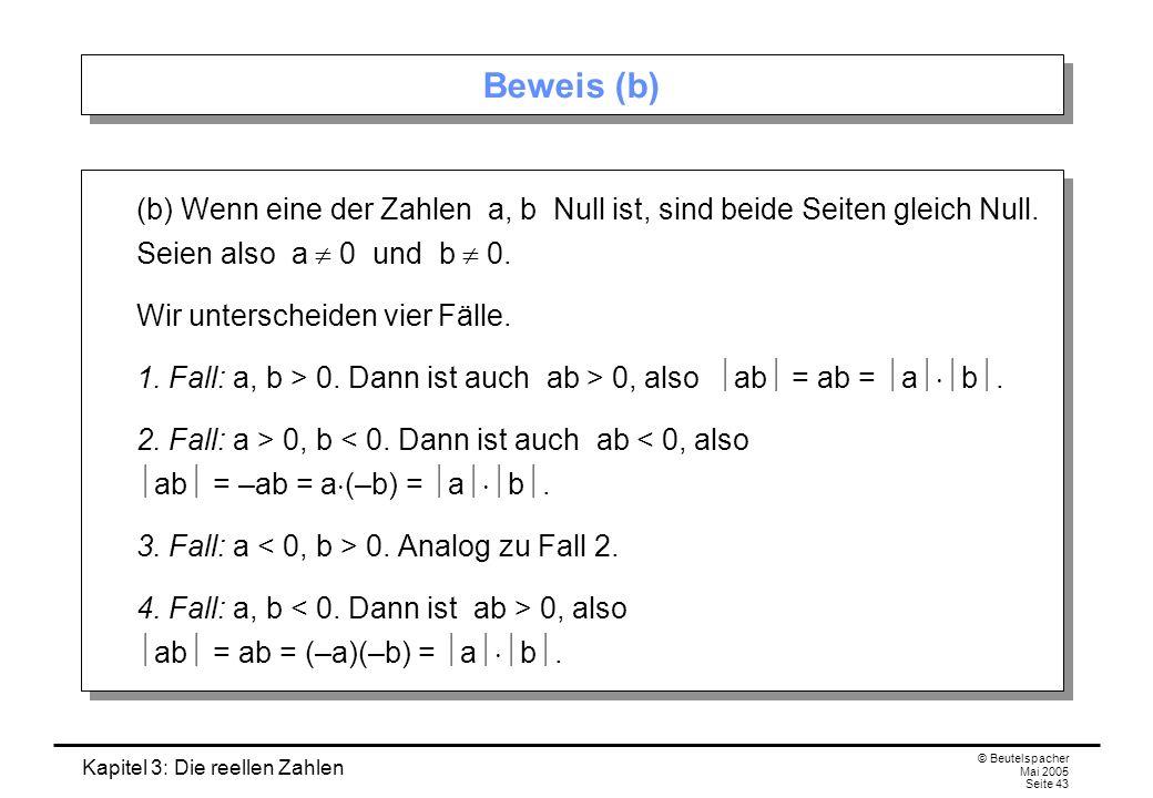 Kapitel 3: Die reellen Zahlen © Beutelspacher Mai 2005 Seite 43 Beweis (b) (b) Wenn eine der Zahlen a, b Null ist, sind beide Seiten gleich Null.