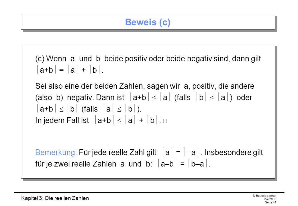 Kapitel 3: Die reellen Zahlen © Beutelspacher Mai 2005 Seite 44 Beweis (c) (c) Wenn a und b beide positiv oder beide negativ sind, dann gilt a+b = a + b.