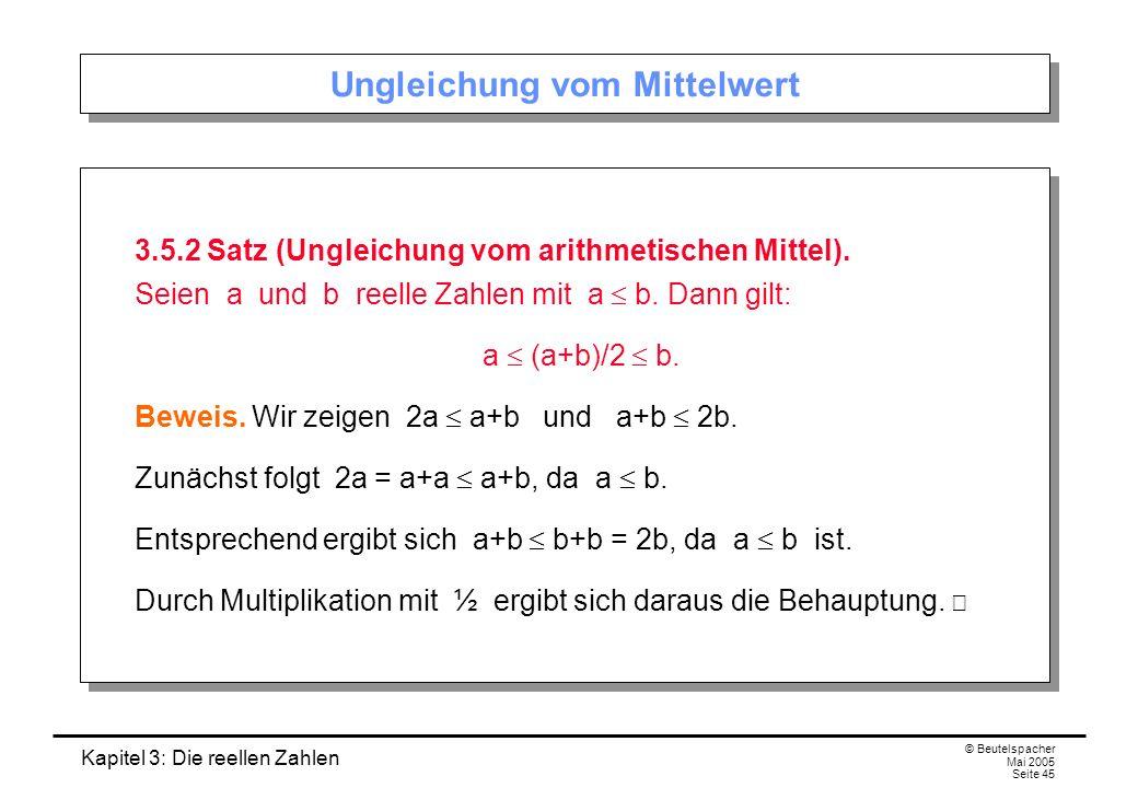 Kapitel 3: Die reellen Zahlen © Beutelspacher Mai 2005 Seite 45 Ungleichung vom Mittelwert 3.5.2 Satz (Ungleichung vom arithmetischen Mittel).