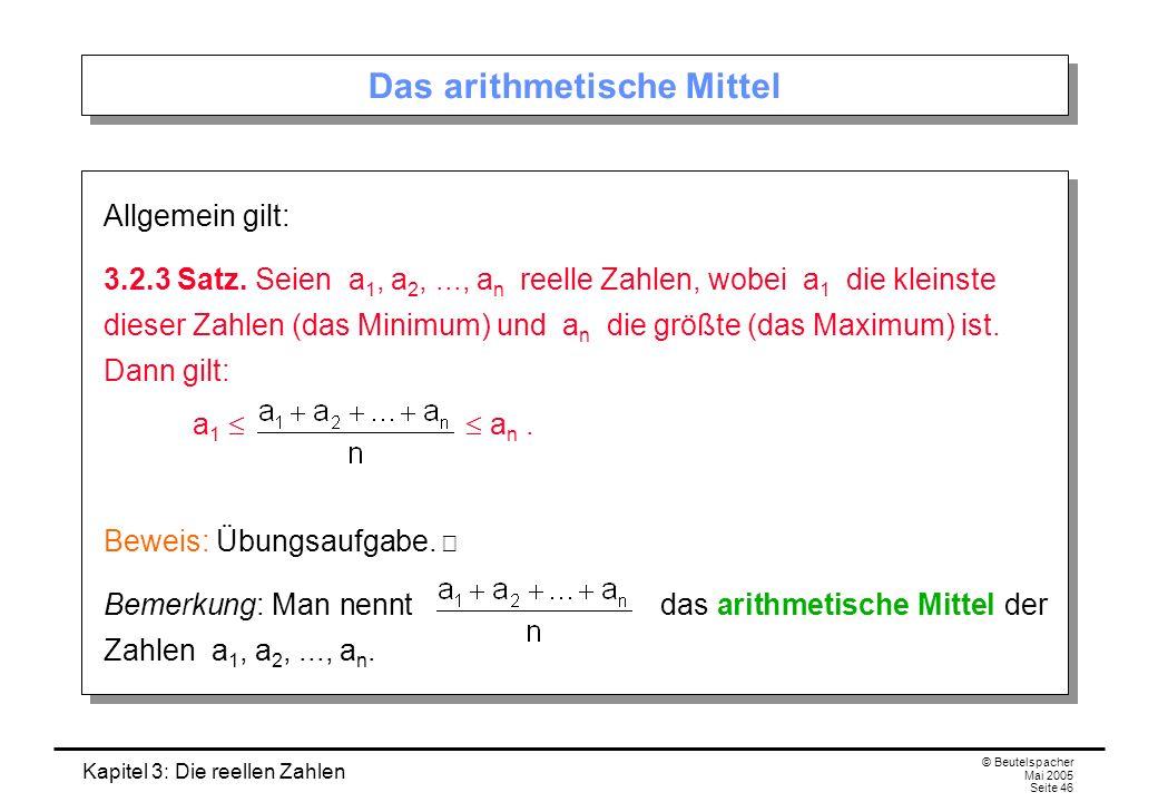 Kapitel 3: Die reellen Zahlen © Beutelspacher Mai 2005 Seite 46 Das arithmetische Mittel Allgemein gilt: 3.2.3 Satz.