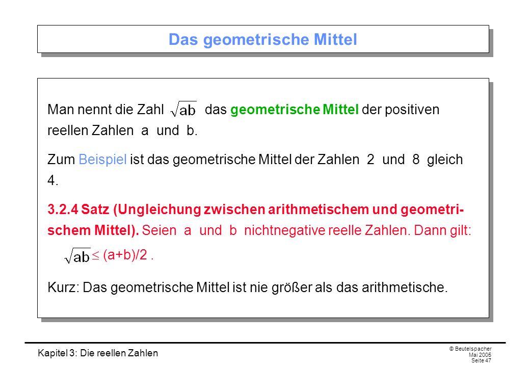 Kapitel 3: Die reellen Zahlen © Beutelspacher Mai 2005 Seite 47 Das geometrische Mittel Man nennt die Zahl das geometrische Mittel der positiven reellen Zahlen a und b.