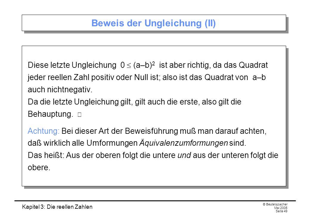 Kapitel 3: Die reellen Zahlen © Beutelspacher Mai 2005 Seite 49 Beweis der Ungleichung (II) Diese letzte Ungleichung 0 (a–b) 2 ist aber richtig, da das Quadrat jeder reellen Zahl positiv oder Null ist; also ist das Quadrat von a–b auch nichtnegativ.