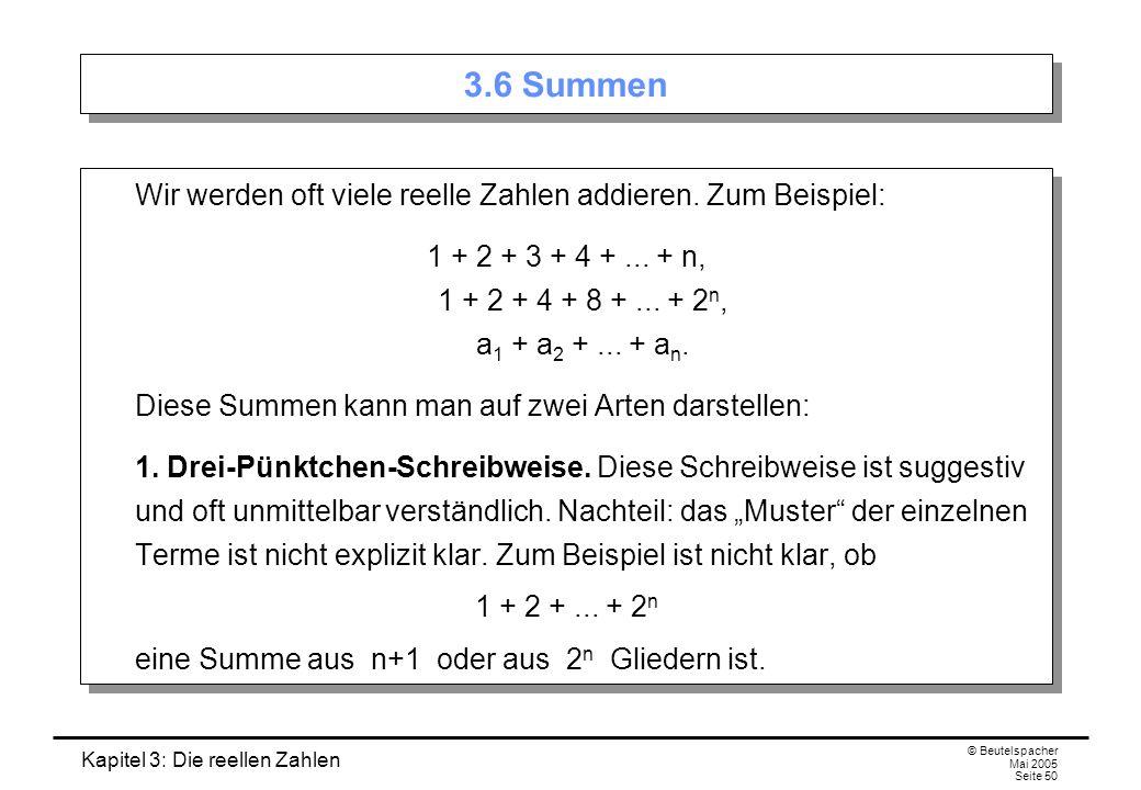 Kapitel 3: Die reellen Zahlen © Beutelspacher Mai 2005 Seite 50 3.6 Summen Wir werden oft viele reelle Zahlen addieren.