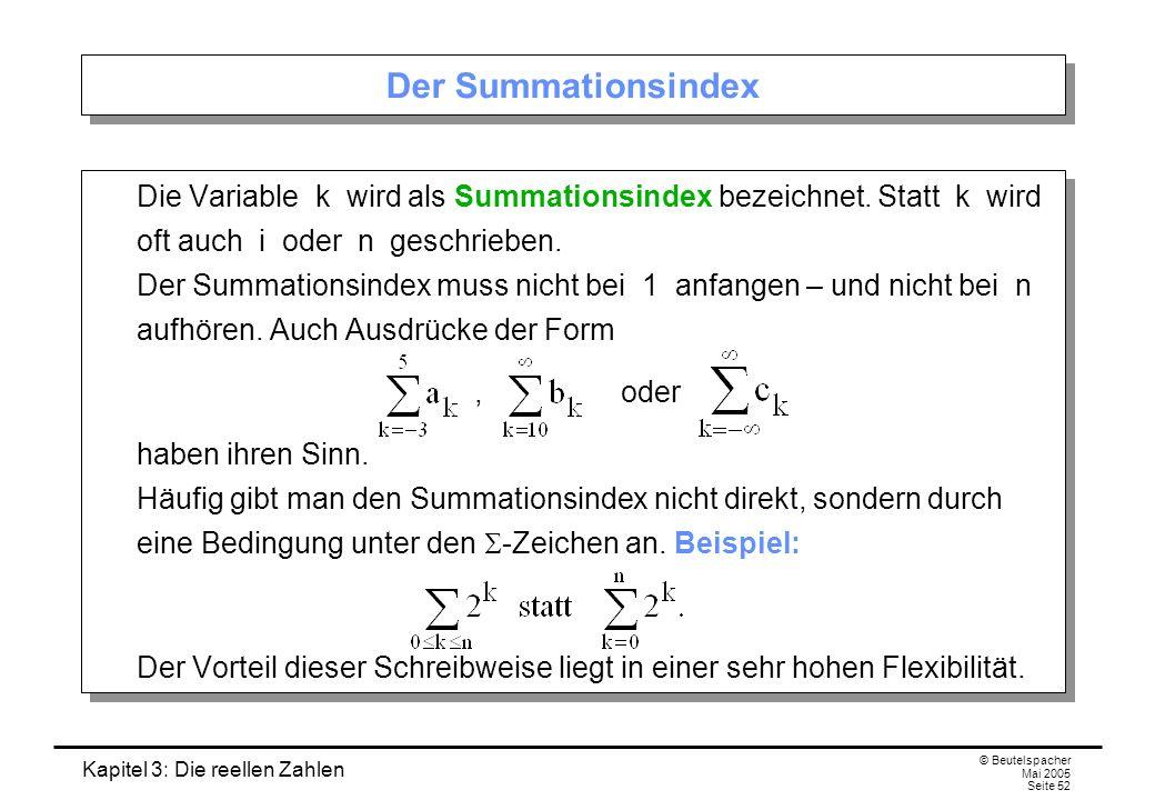 Kapitel 3: Die reellen Zahlen © Beutelspacher Mai 2005 Seite 52 Der Summationsindex Die Variable k wird als Summationsindex bezeichnet.