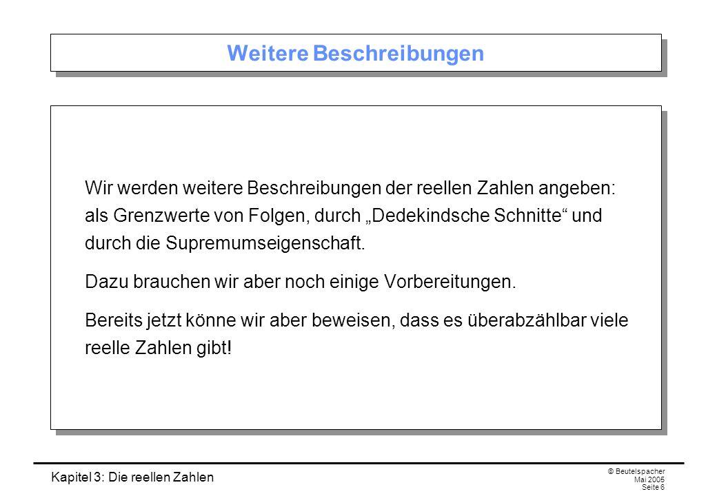 Kapitel 3: Die reellen Zahlen © Beutelspacher Mai 2005 Seite 6 Weitere Beschreibungen Wir werden weitere Beschreibungen der reellen Zahlen angeben: als Grenzwerte von Folgen, durch Dedekindsche Schnitte und durch die Supremumseigenschaft.