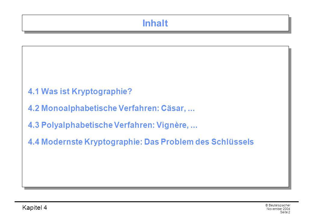 Kapitel 4 © Beutelspacher November 2004 Seite 2 Inhalt 4.1 Was ist Kryptographie? 4.2 Monoalphabetische Verfahren: Cäsar,... 4.3 Polyalphabetische Ver