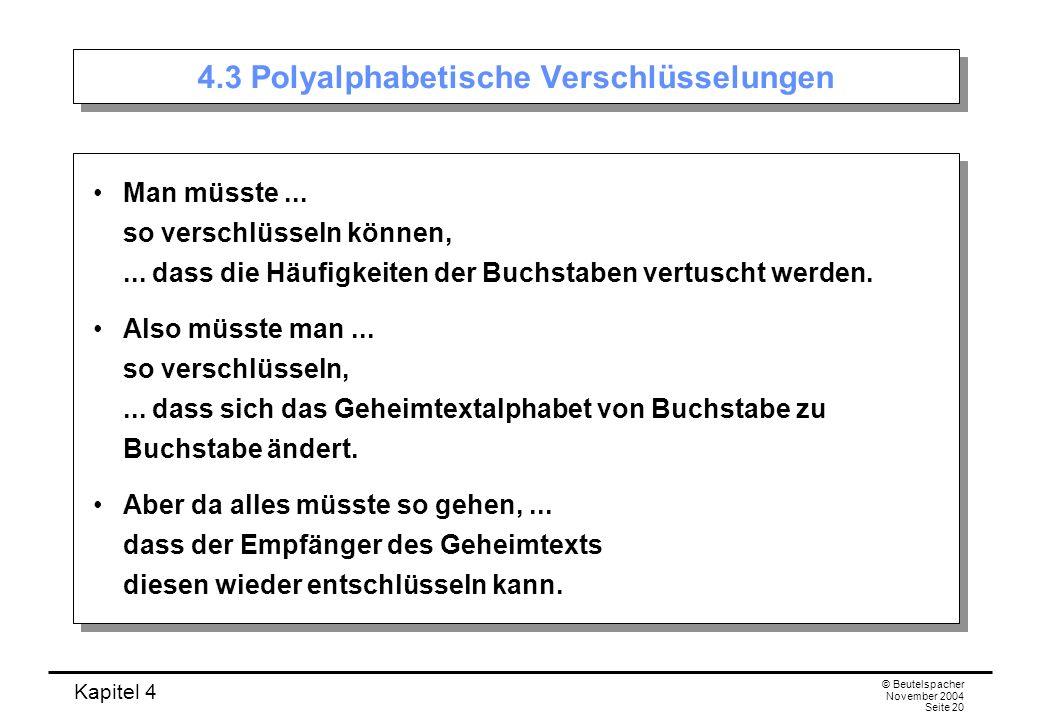 Kapitel 4 © Beutelspacher November 2004 Seite 20 4.3 Polyalphabetische Verschlüsselungen Man müsste... so verschlüsseln können,... dass die Häufigkeit