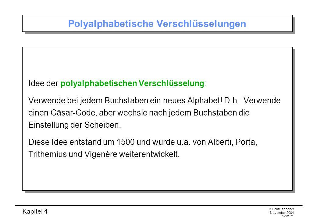 Kapitel 4 © Beutelspacher November 2004 Seite 21 Polyalphabetische Verschlüsselungen Idee der polyalphabetischen Verschlüsselung: Verwende bei jedem B