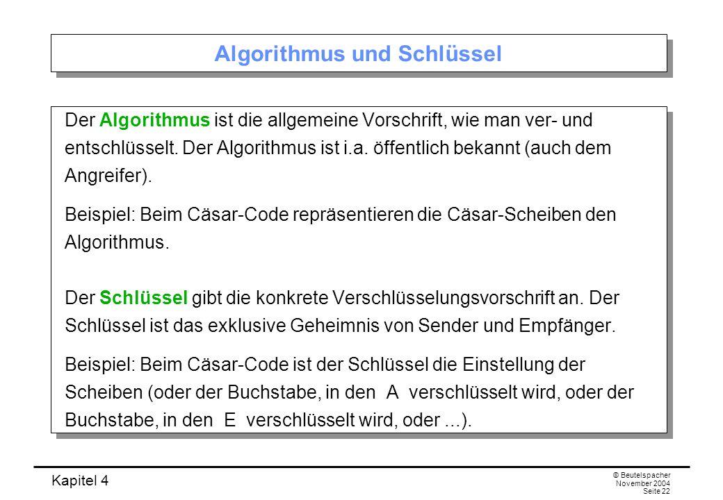 Kapitel 4 © Beutelspacher November 2004 Seite 22 Algorithmus und Schlüssel Der Algorithmus ist die allgemeine Vorschrift, wie man ver- und entschlüsse