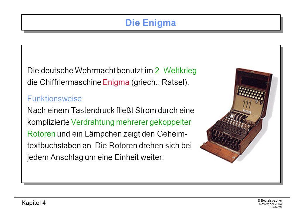 Kapitel 4 © Beutelspacher November 2004 Seite 26 Die Enigma Die deutsche Wehrmacht benutzt im 2. Weltkrieg die Chiffriermaschine Enigma (griech.: Räts