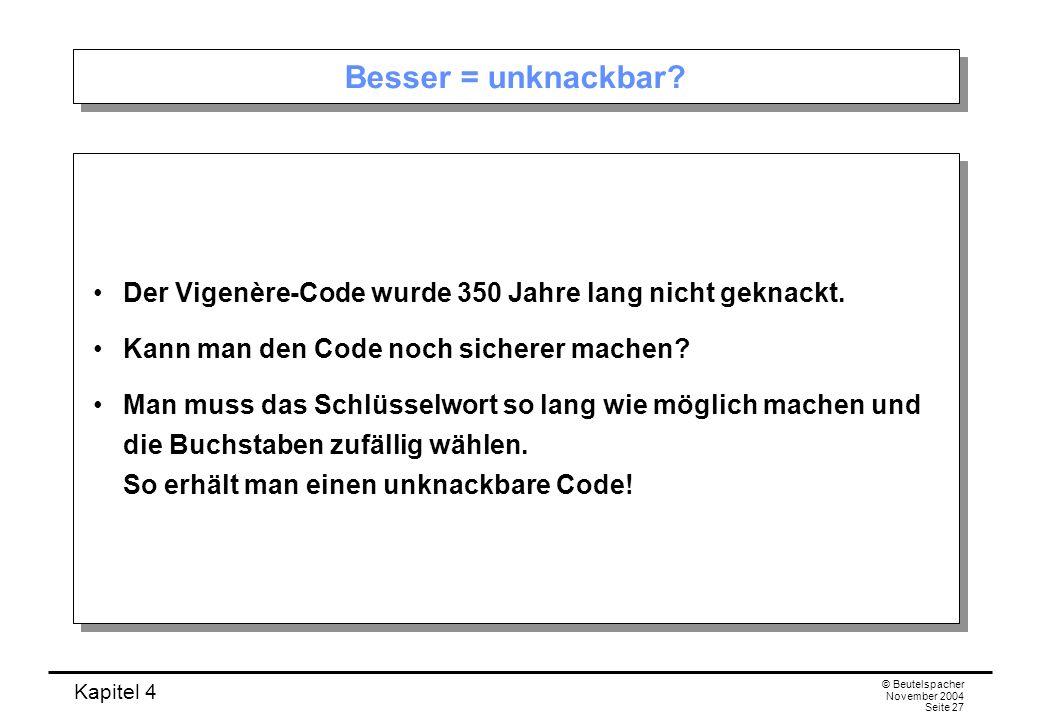 Kapitel 4 © Beutelspacher November 2004 Seite 27 Besser = unknackbar? Der Vigenère-Code wurde 350 Jahre lang nicht geknackt. Kann man den Code noch si