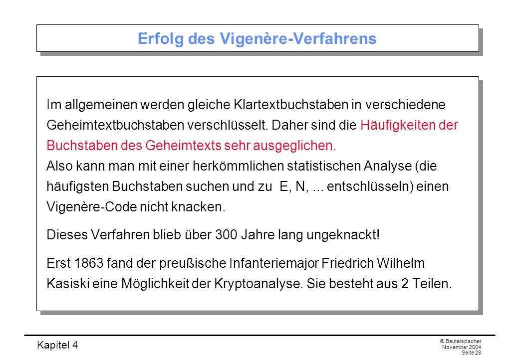 Kapitel 4 © Beutelspacher November 2004 Seite 28 Erfolg des Vigenère-Verfahrens Im allgemeinen werden gleiche Klartextbuchstaben in verschiedene Gehei