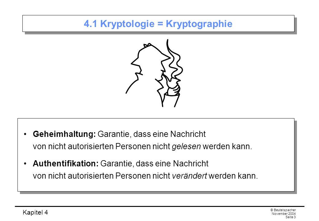 Kapitel 4 © Beutelspacher November 2004 Seite 3 4.1 Kryptologie = Kryptographie Geheimhaltung: Garantie, dass eine Nachricht von nicht autorisierten P