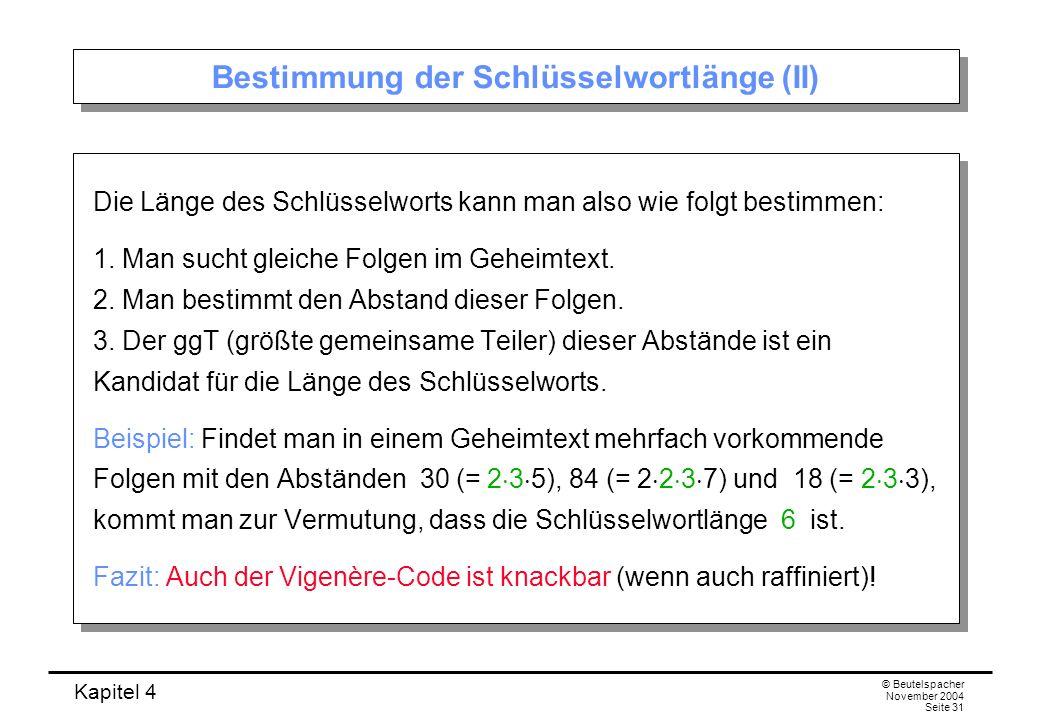 Kapitel 4 © Beutelspacher November 2004 Seite 31 Bestimmung der Schlüsselwortlänge (II) Die Länge des Schlüsselworts kann man also wie folgt bestimmen