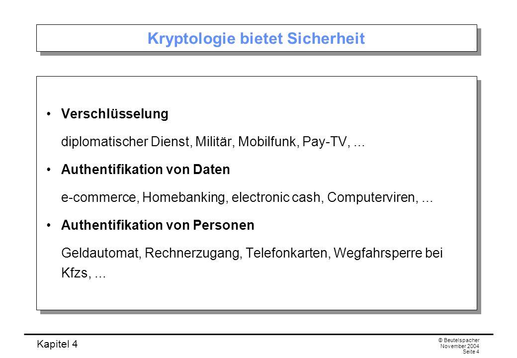 Kapitel 4 © Beutelspacher November 2004 Seite 4 Kryptologie bietet Sicherheit Verschlüsselung diplomatischer Dienst, Militär, Mobilfunk, Pay-TV,... Au