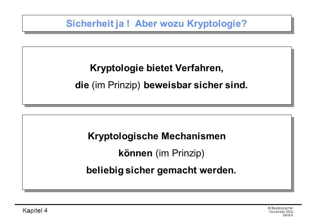 Kapitel 4 © Beutelspacher November 2004 Seite 5 Sicherheit ja ! Aber wozu Kryptologie? Kryptologie bietet Verfahren, die (im Prinzip) beweisbar sicher