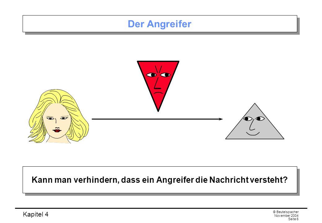 Kapitel 4 © Beutelspacher November 2004 Seite 6 Der Angreifer Kann man verhindern, dass ein Angreifer die Nachricht versteht?