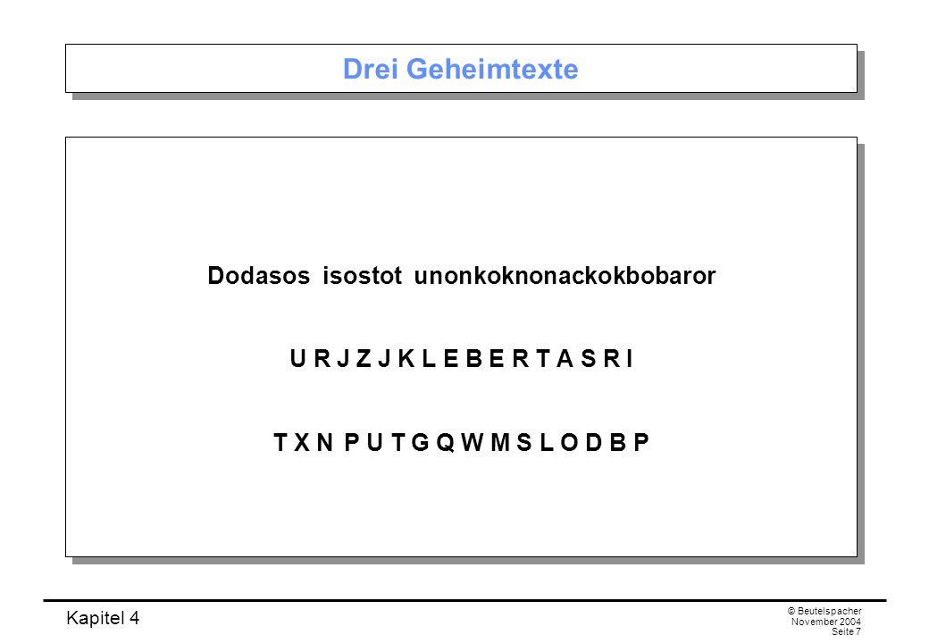 Kapitel 4 © Beutelspacher November 2004 Seite 7 Drei Geheimtexte Dodasos isostot unonkoknonackokbobaror U R J Z J K L E B E R T A S R I T X NP U T G Q