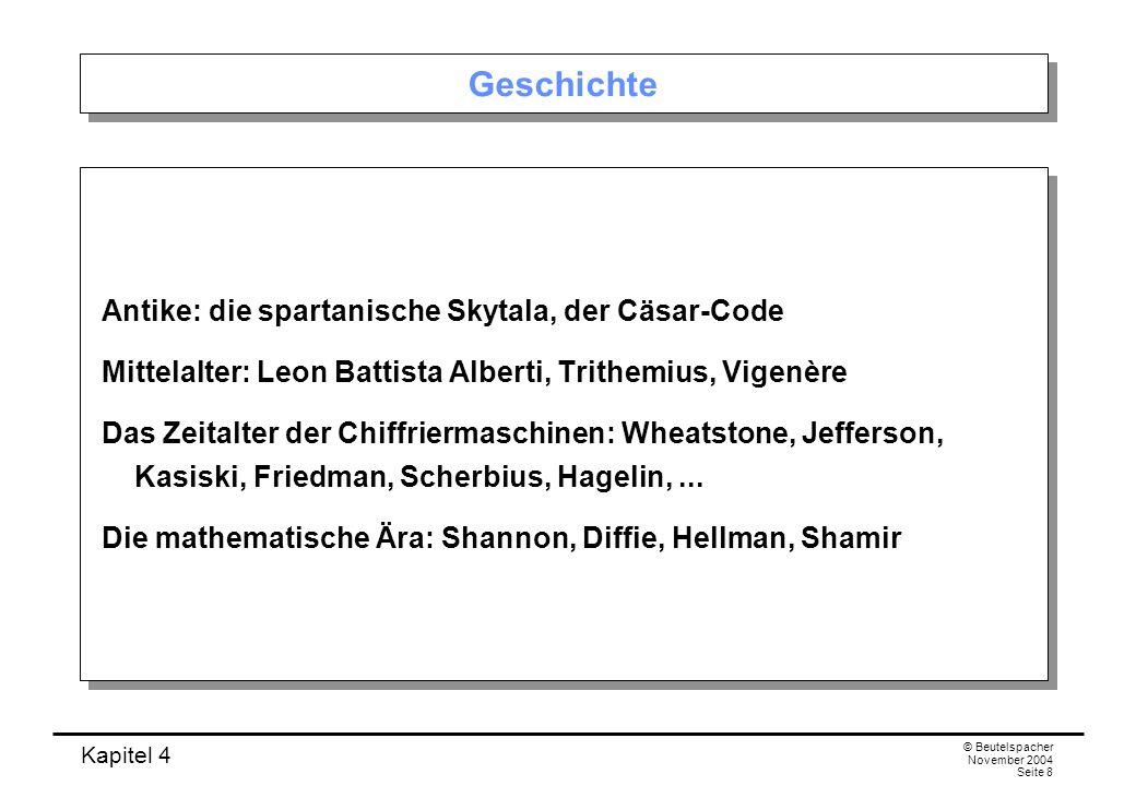 Kapitel 4 © Beutelspacher November 2004 Seite 8 Geschichte Antike: die spartanische Skytala, der Cäsar-Code Mittelalter: Leon Battista Alberti, Trithe