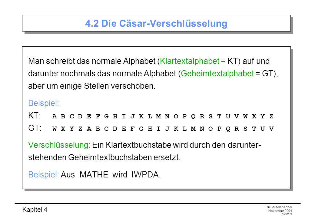 Kapitel 4 © Beutelspacher November 2004 Seite 9 4.2 Die Cäsar-Verschlüsselung Man schreibt das normale Alphabet (Klartextalphabet = KT) auf und darunt