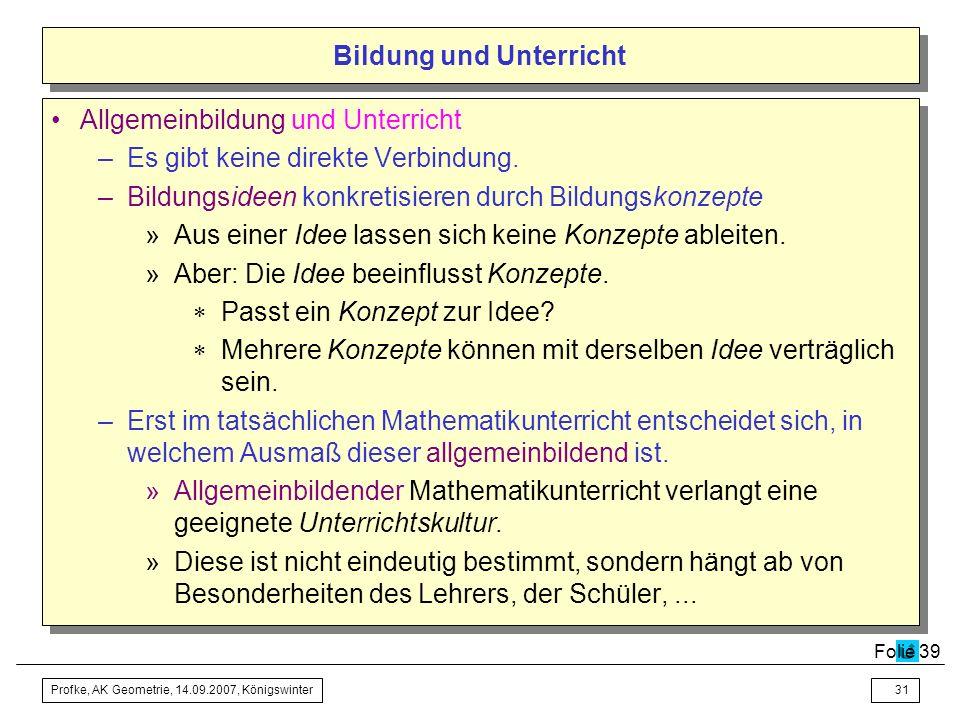 Profke, AK Geometrie, 14.09.2007, Königswinter30 Bildung und Unterricht –Allgemeinbildung als Aufgabe (allgemeinbildender) Schule: »Unterricht soll ei