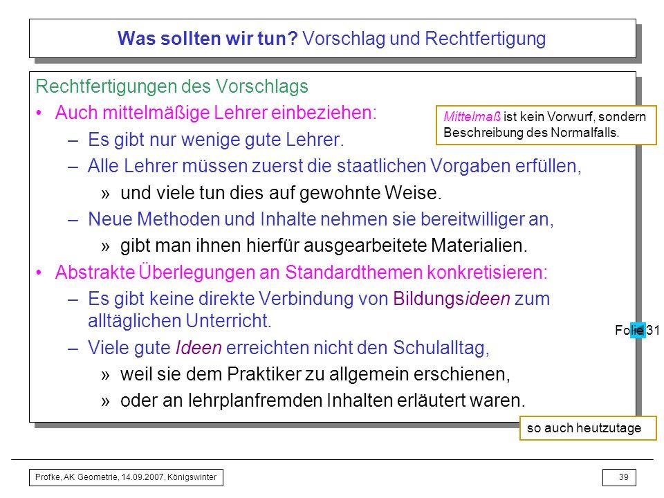Profke, AK Geometrie, 14.09.2007, Königswinter38 Was sollten wir tun? Vorschlag und Rechtfertigung Vorschlag Standardthemen des Geometrieunterrichts »