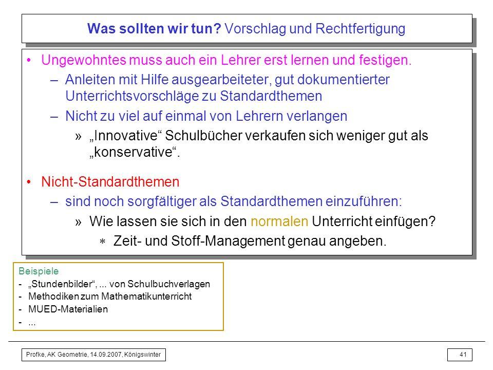 Profke, AK Geometrie, 14.09.2007, Königswinter40 Was sollten wir tun? Vorschlag und Rechtfertigung Notwendigkeit didaktisch-methodischer Überlegungen: