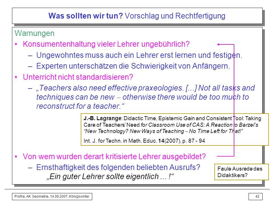 Profke, AK Geometrie, 14.09.2007, Königswinter41 Was sollten wir tun? Vorschlag und Rechtfertigung Ungewohntes muss auch ein Lehrer erst lernen und fe
