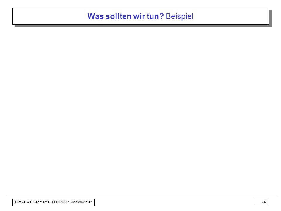 Profke, AK Geometrie, 14.09.2007, Königswinter45 Was sollten wir tun? Beispiel Inhaltsverzeichnis