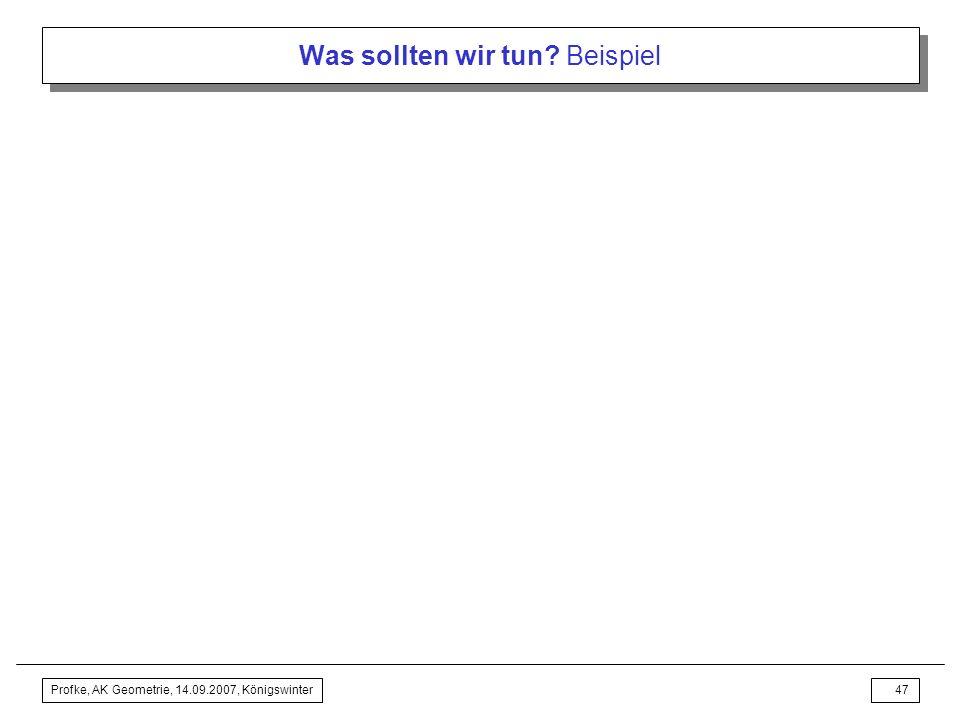 Profke, AK Geometrie, 14.09.2007, Königswinter46 Was sollten wir tun? Beispiel