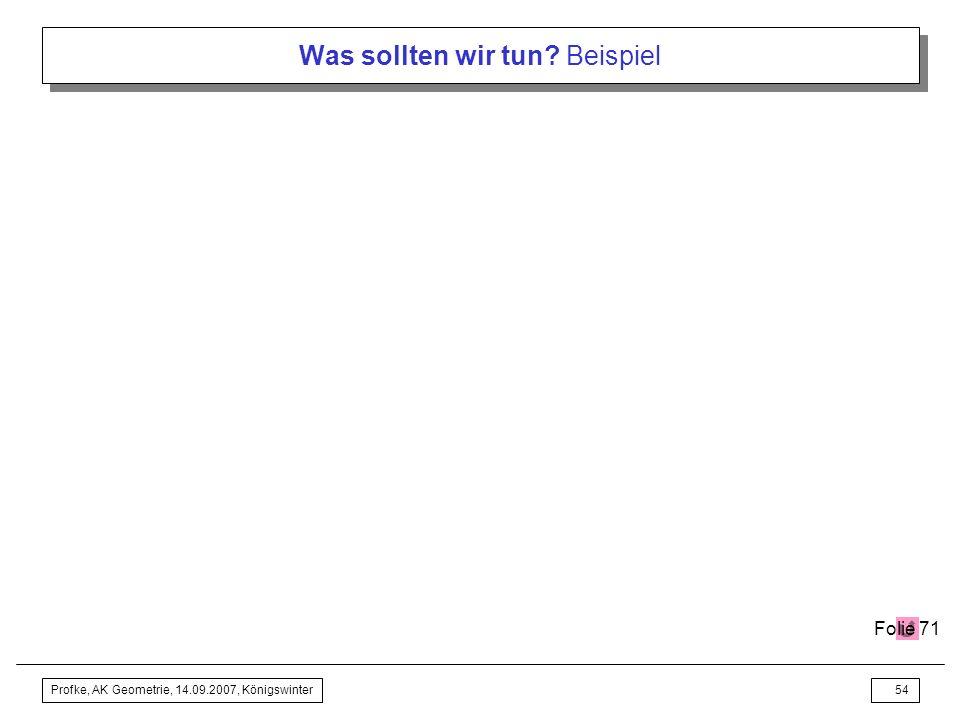 Profke, AK Geometrie, 14.09.2007, Königswinter53 Was sollten wir tun? Beispiel
