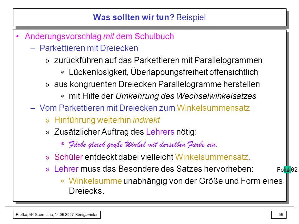 Profke, AK Geometrie, 14.09.2007, Königswinter58 Was sollten wir tun? Beispiel –Kritik »Frage nach der Winkelsumme nicht motiviert »Aktivität des Park