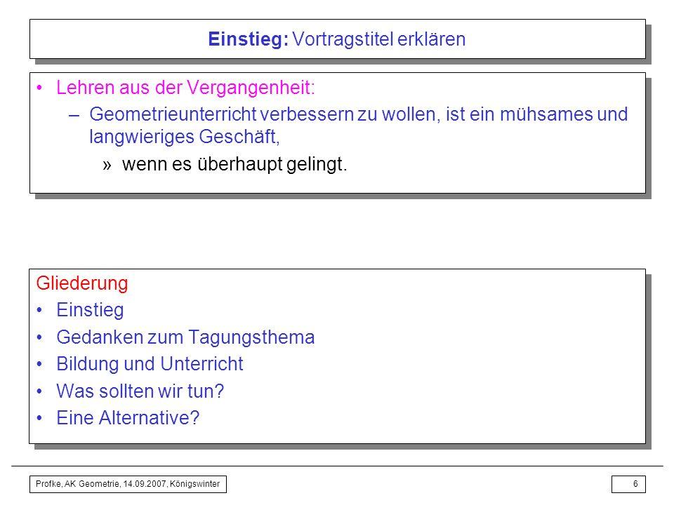 Profke, AK Geometrie, 14.09.2007, Königswinter5 Einstieg: Vortragstitel erklären Frage meint: Kann tatsächlicher, alltäglicher Geometrieunterricht lei