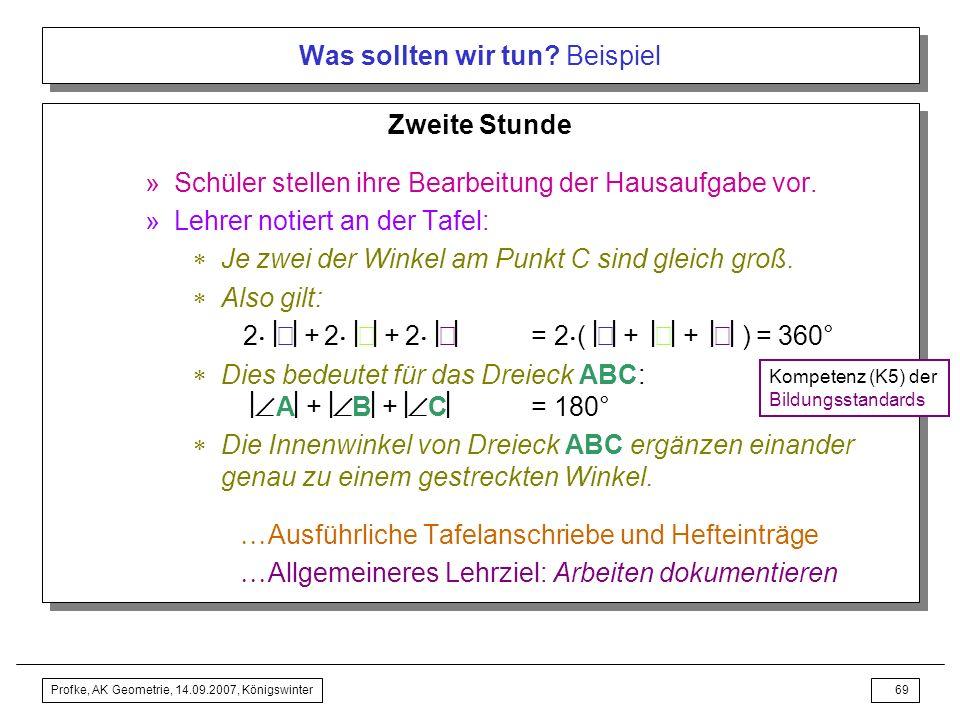 Profke, AK Geometrie, 14.09.2007, Königswinter68 Was sollten wir tun? Beispiel –Entdecken und Beweisen des Winkelsummensatzes für ABC » Hausaufgabe Be