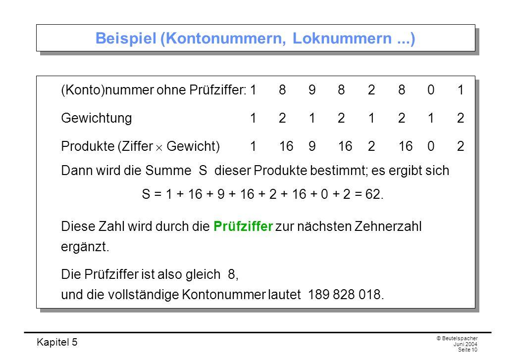 Kapitel 5 © Beutelspacher Juni 2004 Seite 10 Beispiel (Kontonummern, Loknummern...) (Konto)nummer ohne Prüfziffer:18982801 Gewichtung12121212 Produkte