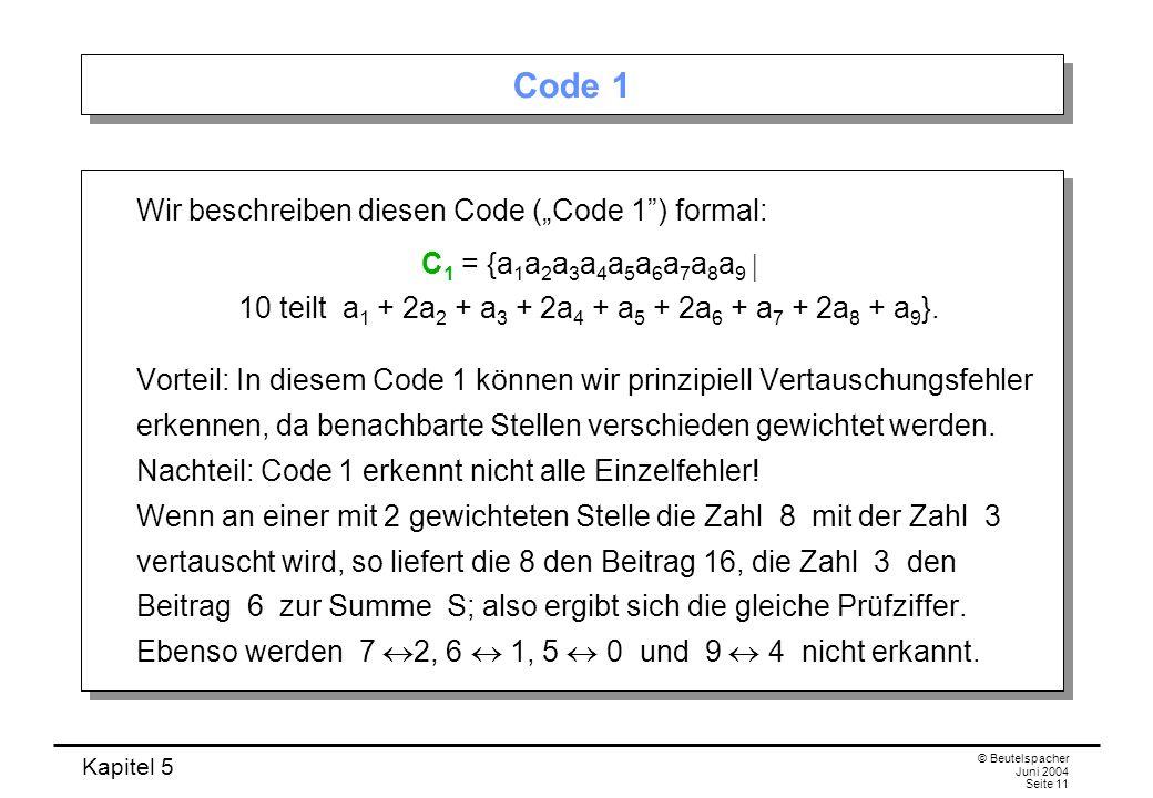 Kapitel 5 © Beutelspacher Juni 2004 Seite 11 Code 1 Wir beschreiben diesen Code (Code 1) formal: C 1 = {a 1 a 2 a 3 a 4 a 5 a 6 a 7 a 8 a 9 10 teilt a