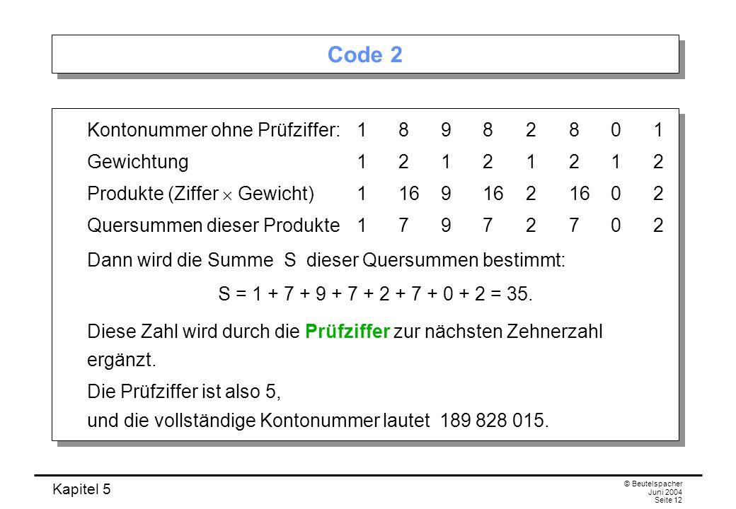Kapitel 5 © Beutelspacher Juni 2004 Seite 12 Code 2 Kontonummer ohne Prüfziffer:18982801 Gewichtung12121212 Produkte (Ziffer Gewicht)11691621602 Quers