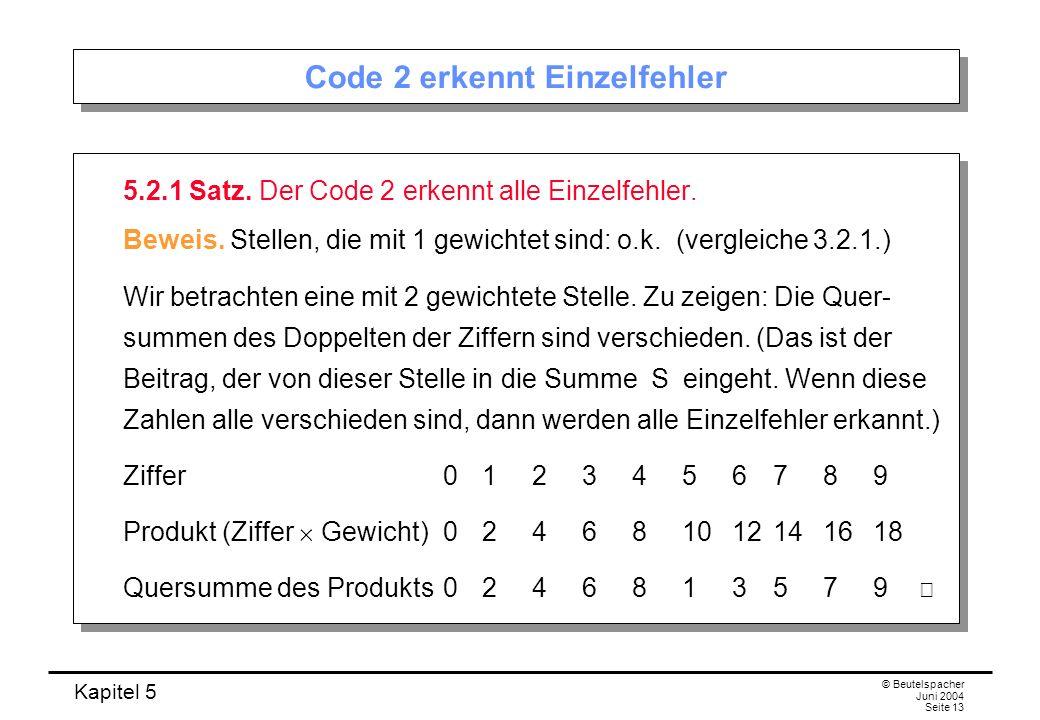 Kapitel 5 © Beutelspacher Juni 2004 Seite 13 Code 2 erkennt Einzelfehler 5.2.1 Satz. Der Code 2 erkennt alle Einzelfehler. Beweis. Stellen, die mit 1