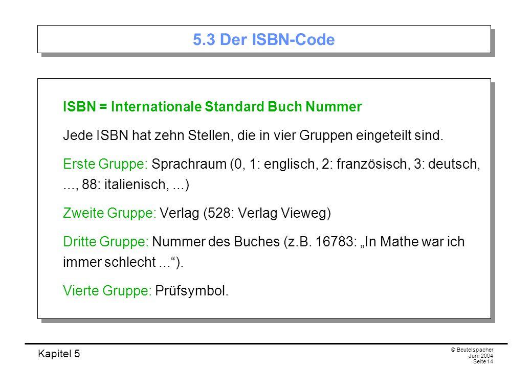 Kapitel 5 © Beutelspacher Juni 2004 Seite 14 5.3 Der ISBN-Code ISBN = Internationale Standard Buch Nummer Jede ISBN hat zehn Stellen, die in vier Grup