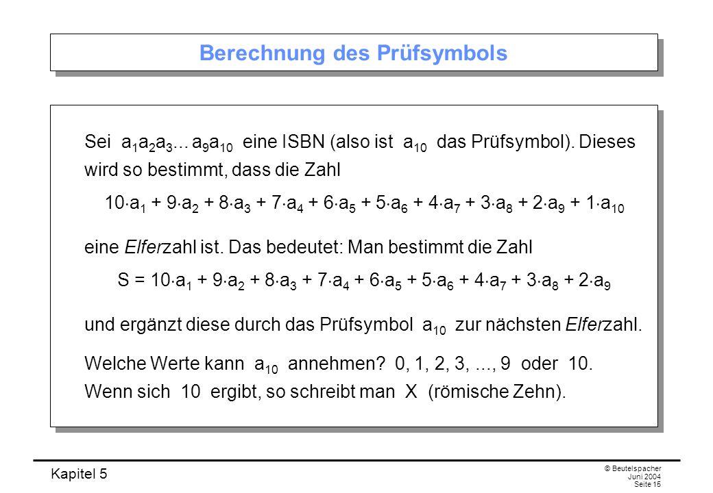 Kapitel 5 © Beutelspacher Juni 2004 Seite 15 Berechnung des Prüfsymbols Sei a 1 a 2 a 3... a 9 a 10 eine ISBN (also ist a 10 das Prüfsymbol). Dieses w
