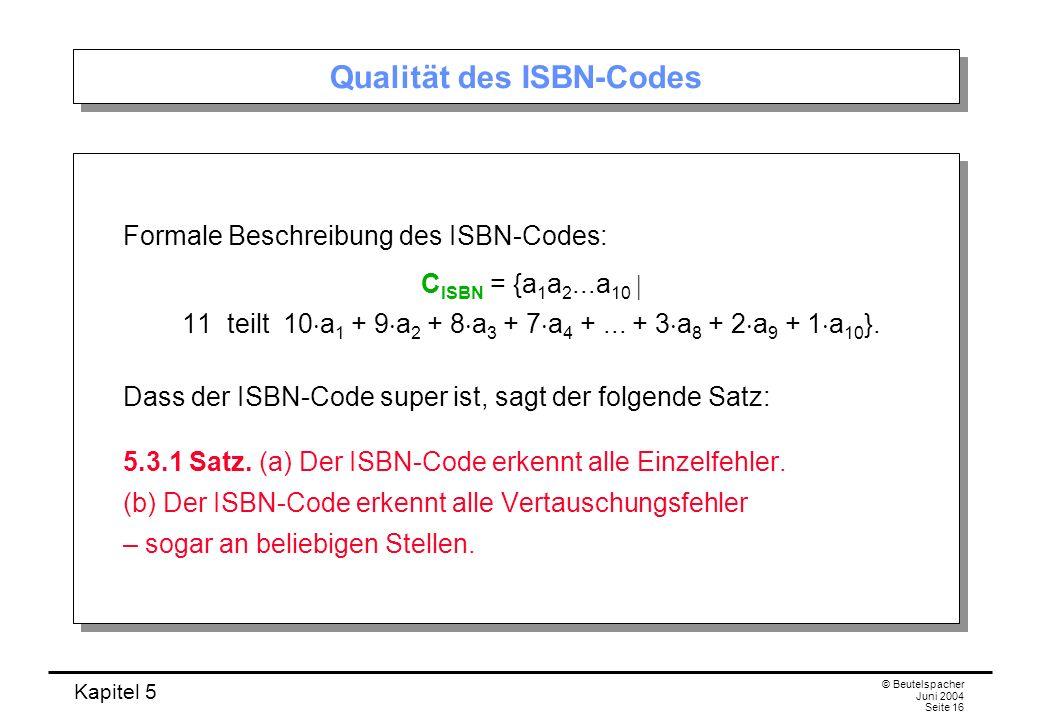 Kapitel 5 © Beutelspacher Juni 2004 Seite 16 Qualität des ISBN-Codes Formale Beschreibung des ISBN-Codes: C ISBN = {a 1 a 2...a 10 11 teilt 10 a 1 + 9