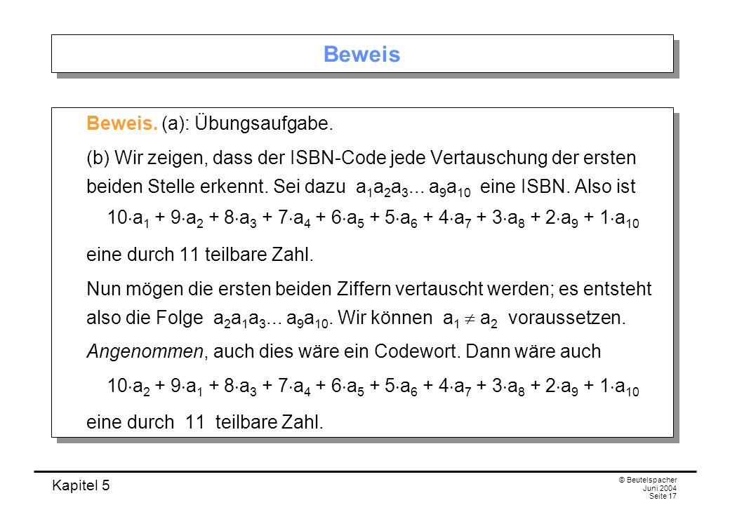 Kapitel 5 © Beutelspacher Juni 2004 Seite 17 Beweis Beweis. (a): Übungsaufgabe. (b) Wir zeigen, dass der ISBN-Code jede Vertauschung der ersten beiden