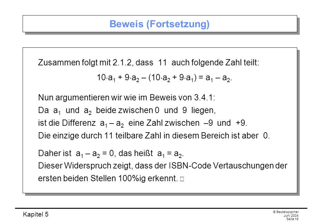 Kapitel 5 © Beutelspacher Juni 2004 Seite 18 Beweis (Fortsetzung) Zusammen folgt mit 2.1.2, dass 11 auch folgende Zahl teilt: 10 a 1 + 9 a 2 – (10 a 2