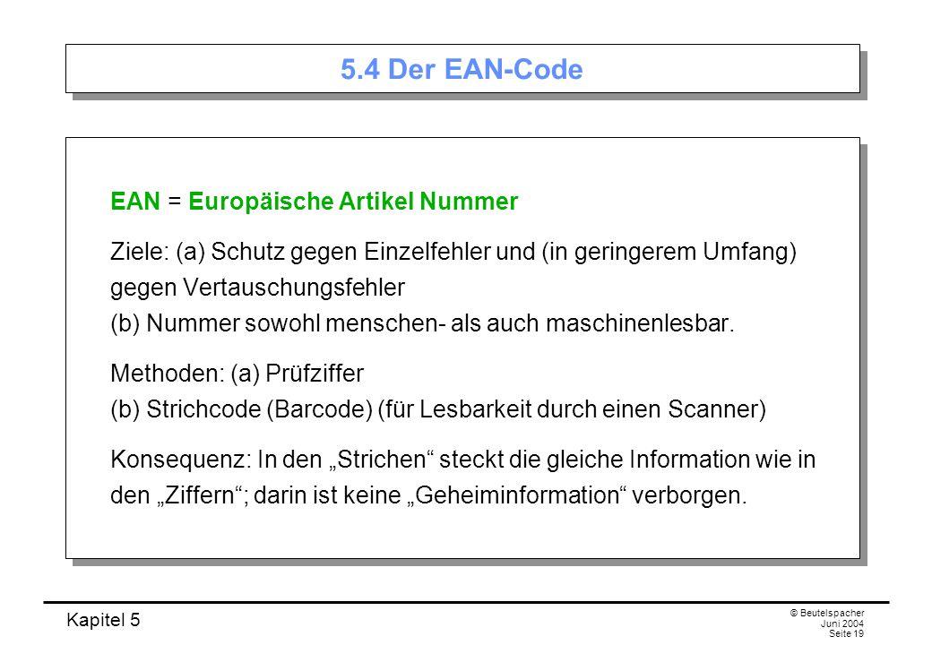 Kapitel 5 © Beutelspacher Juni 2004 Seite 19 5.4 Der EAN-Code EAN = Europäische Artikel Nummer Ziele: (a) Schutz gegen Einzelfehler und (in geringerem
