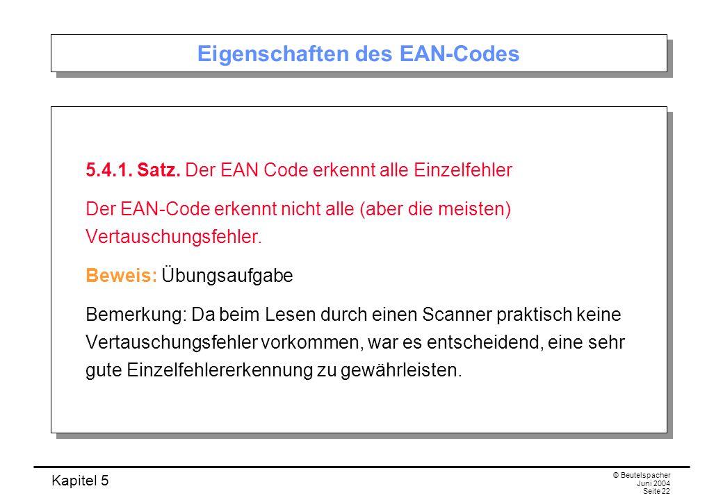 Kapitel 5 © Beutelspacher Juni 2004 Seite 22 Eigenschaften des EAN-Codes 5.4.1. Satz. Der EAN Code erkennt alle Einzelfehler Der EAN-Code erkennt nich