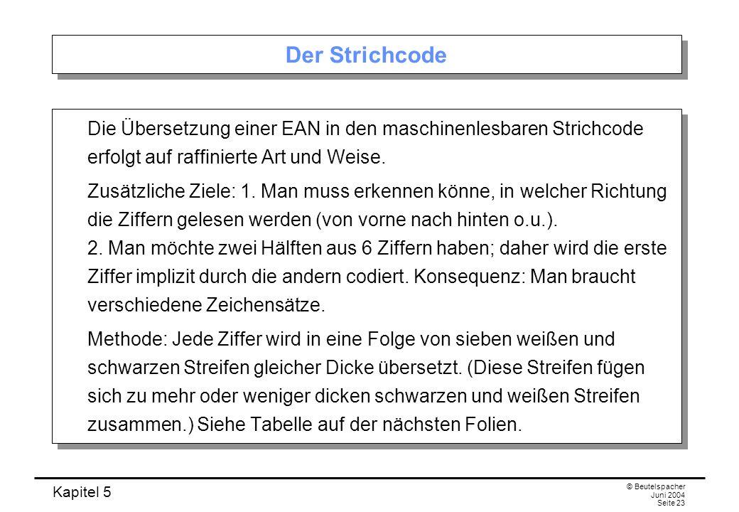 Kapitel 5 © Beutelspacher Juni 2004 Seite 23 Der Strichcode Die Übersetzung einer EAN in den maschinenlesbaren Strichcode erfolgt auf raffinierte Art