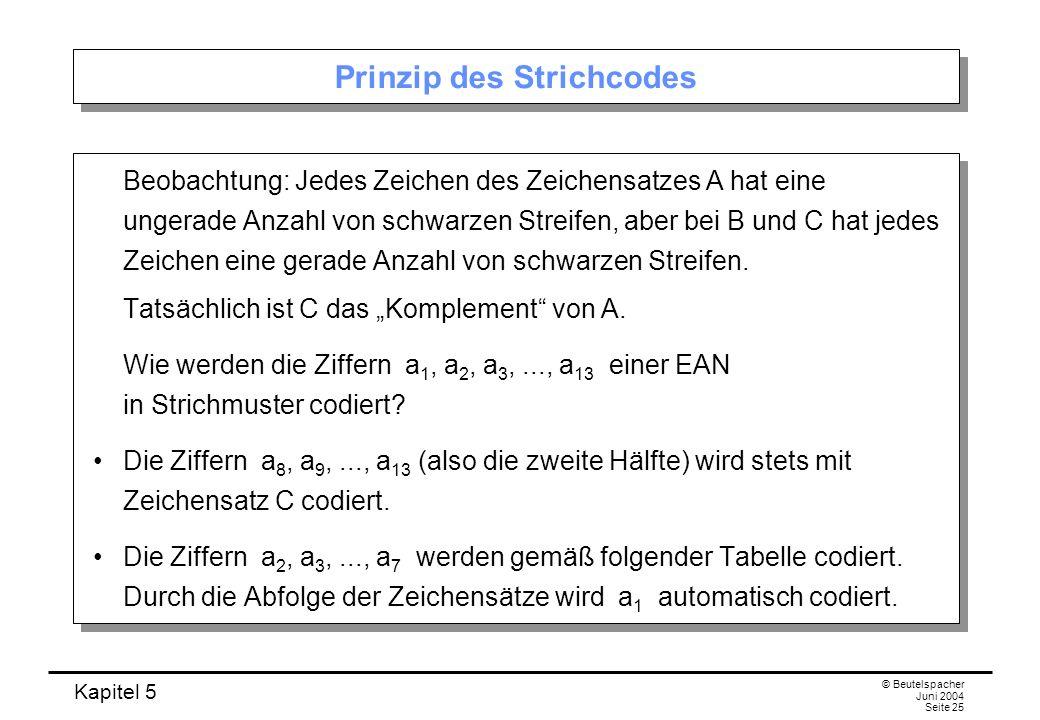 Kapitel 5 © Beutelspacher Juni 2004 Seite 25 Prinzip des Strichcodes Beobachtung: Jedes Zeichen des Zeichensatzes A hat eine ungerade Anzahl von schwa