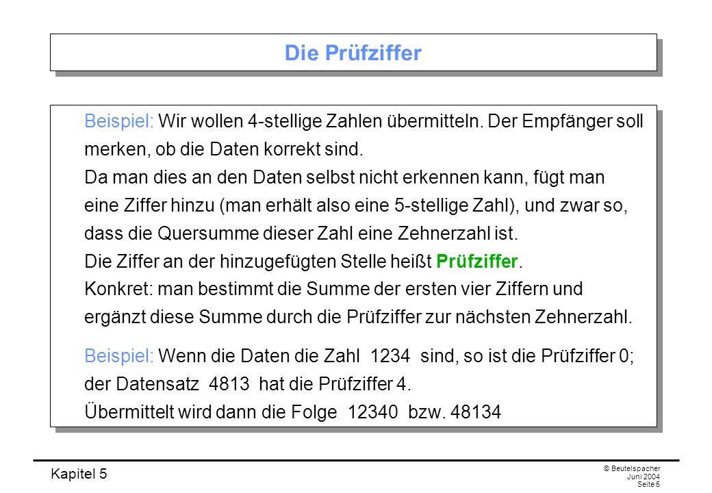 Kapitel 5 © Beutelspacher Juni 2004 Seite 5 Die Prüfziffer Beispiel: Wir wollen 4-stellige Zahlen übermitteln. Der Empfänger soll merken, ob die Daten